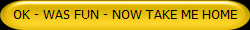 OK - WAS FUN - NOW TAKE ME HOME